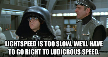 Spaceballs: Lightspeed is too slow. We'll have to go right to ludicrous speed.